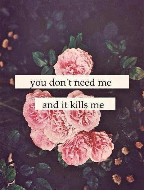 You Dont Need Me And It Kills Me Picture Quotes