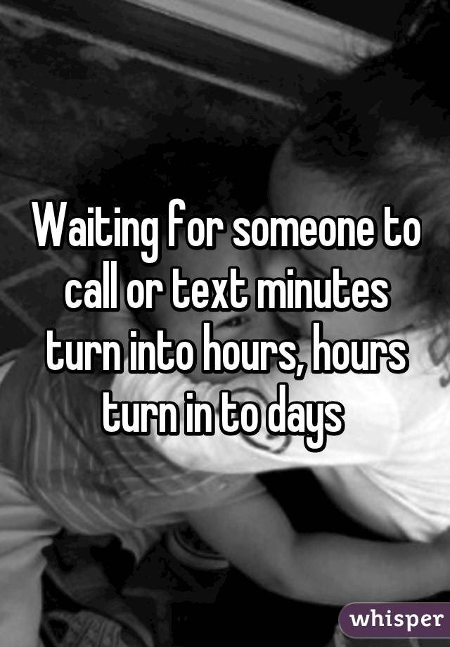 Waiting For Someone To Call Or Text Minutes Turn Into Hours Hours