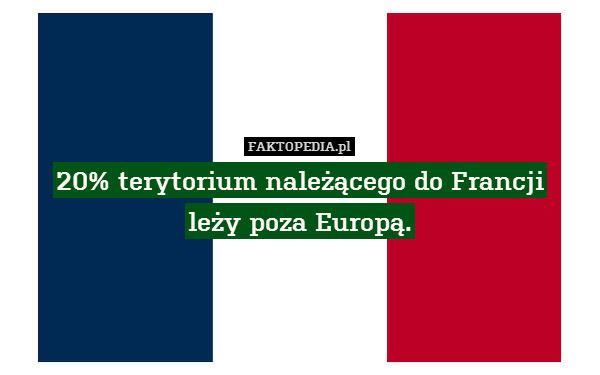 20% terytorium należącego do Francji – 20% terytorium należącego do Francji leży poza Europą.