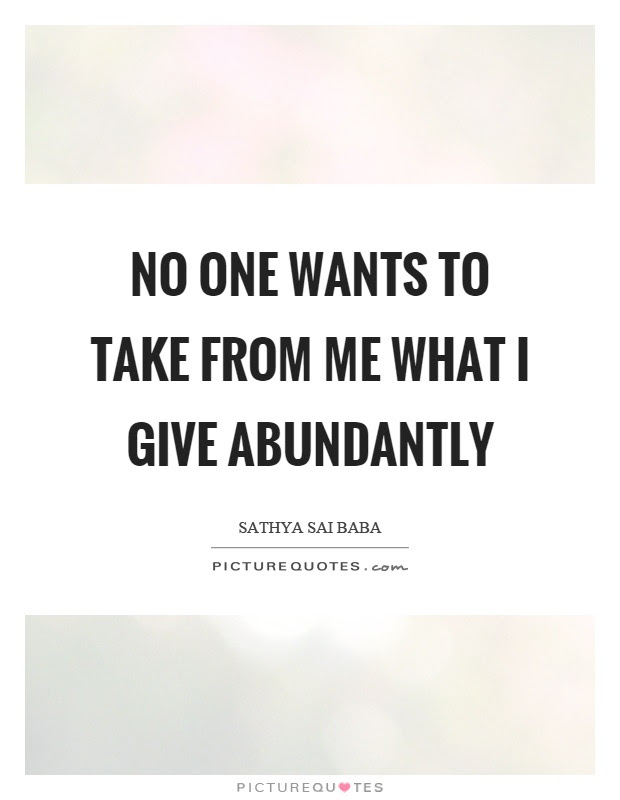 No One Wants To Take From Me What I Give Abundantly Picture Quotes