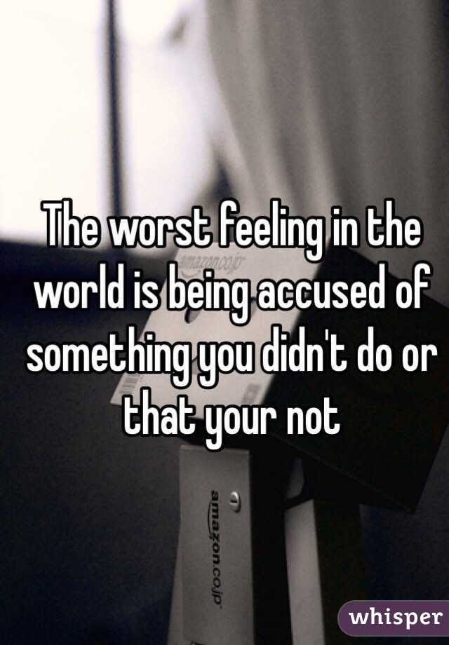 The Worst Feeling In The World Is Being Accused Of Something You