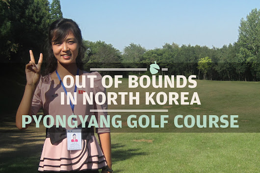 Out of Bounds in North Korea - Pyongyang Golf Course - Earth Nutshell