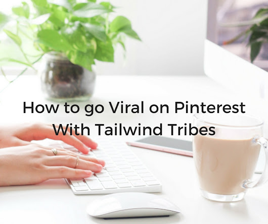 How to Go Viral on Pinterest: Tailwind Tribes