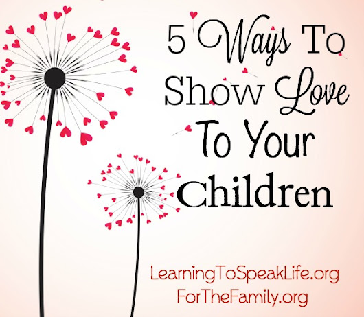 5 Ways to Show Love to Your Children - for the family