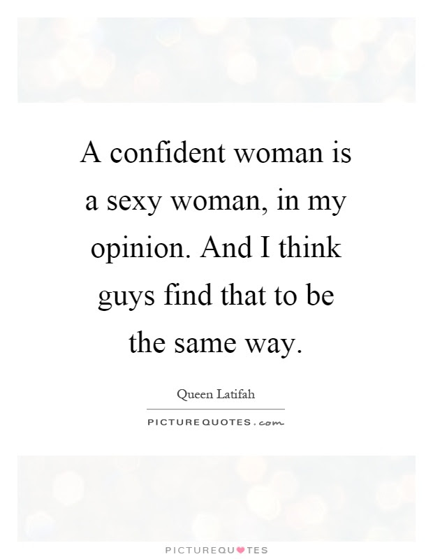 A Confident Woman Is A Sexy Woman In My Opinion And I Think