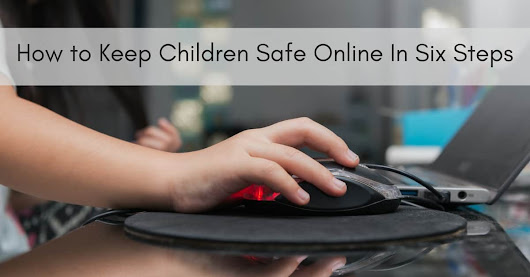 How to Keep Children Safe Online In Six Steps