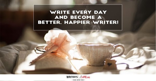 Write Everyday and Become a Better, Happier Writer!