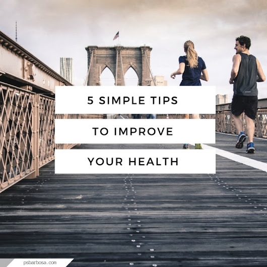 5 Simple Tips To Improve Your Health | P.S. Barbosa