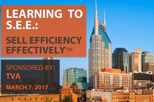 Learning to S.E.E: Sell Efficiency Effectively - Sponsored by TVA - March 7, 2017 - Selling Energy