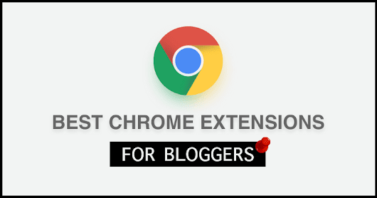 11 Must Use Google Chrome Extensions For Bloggers