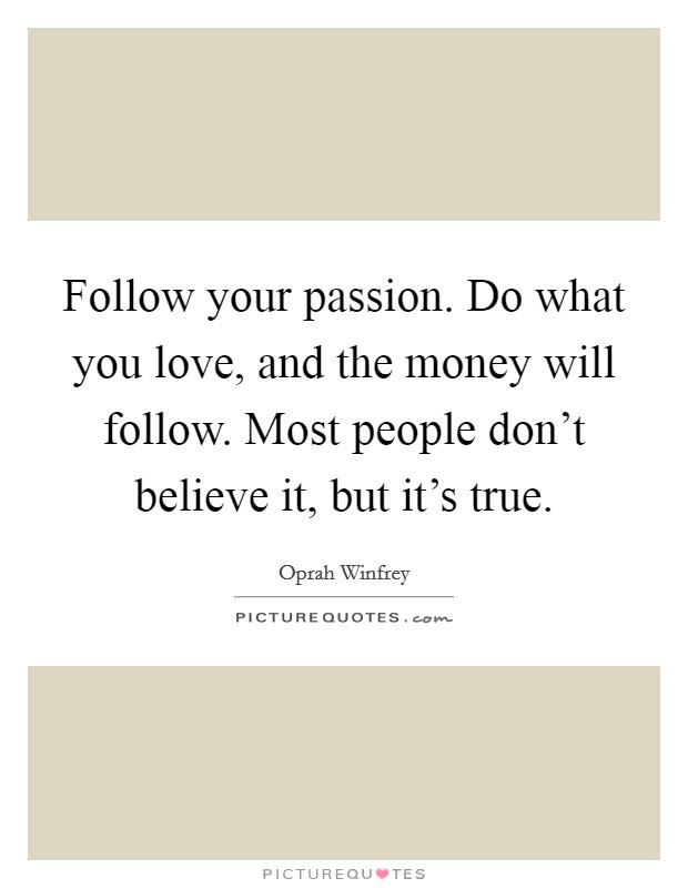 Follow Your Passion Do What You Love And The Money Will