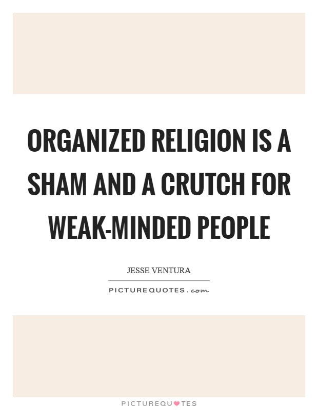 Organized Religion Is A Sham And A Crutch For Weak Minded People