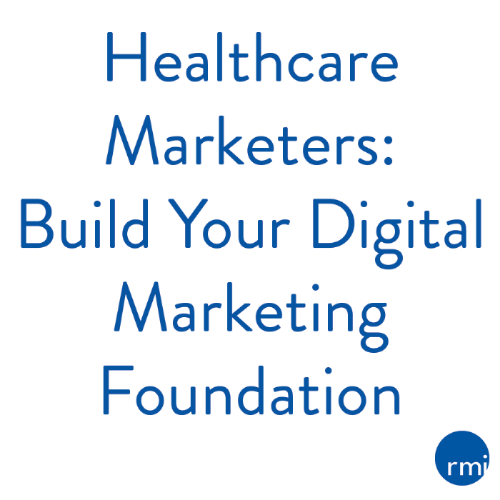 Healthcare Marketers: Build Your Digital Marketing Foundation