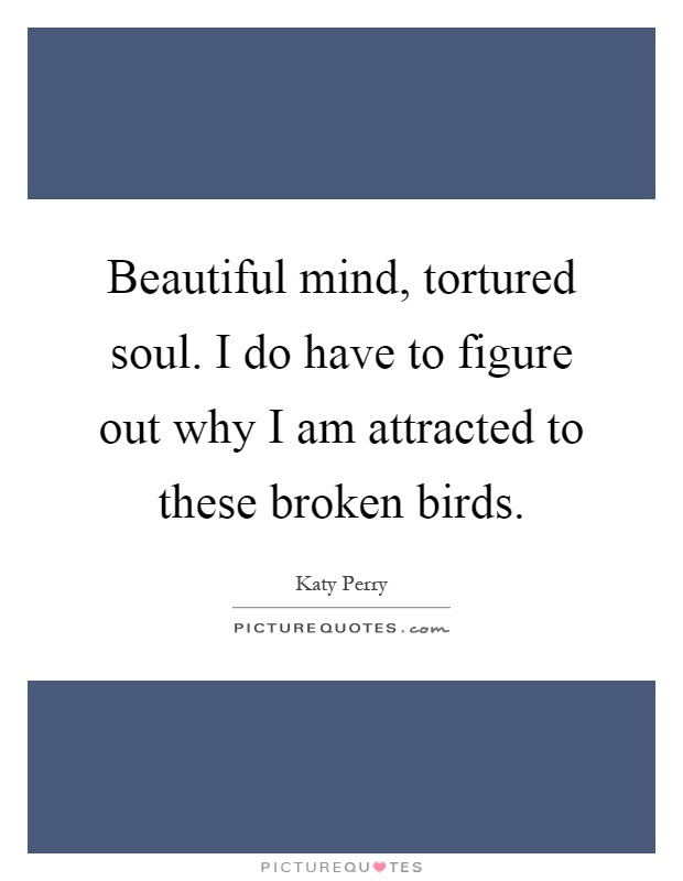 Beautiful Mind Tortured Soul I Do Have To Figure Out Why I Am