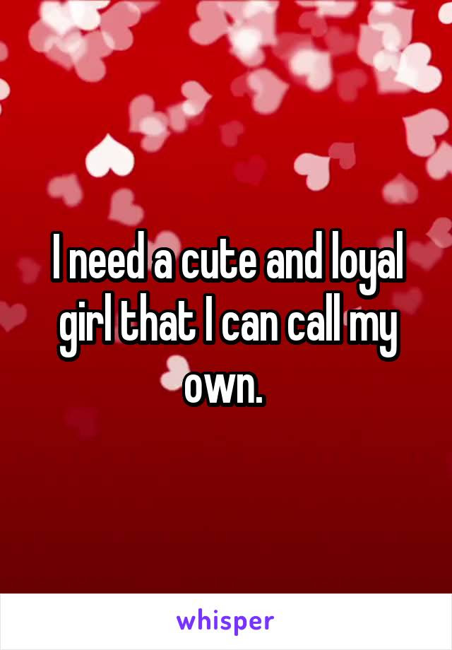 I Need A Cute And Loyal Girl That I Can Call My Own