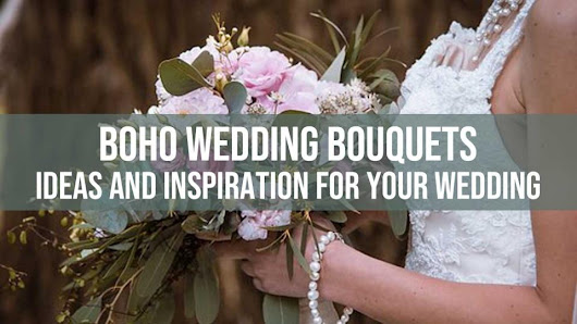 Boho Wedding Bouquets – Ideas and Inspiration For Your Wedding