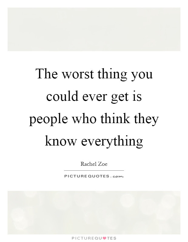 The Worst Thing You Could Ever Get Is People Who Think They Know