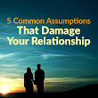 5 Common Assumptions That Damage Your Relationship