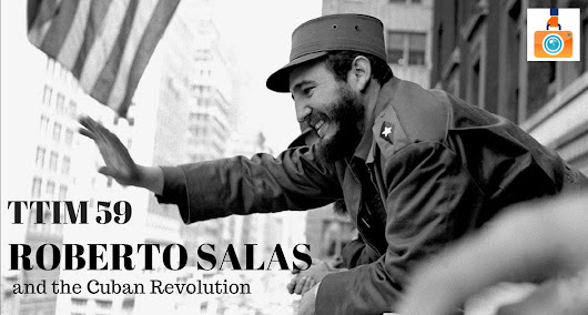 TTIM 59 – Roberto Salas and the Cuban Revolution | The Traveling Image Makers
