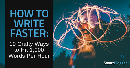 How to Write Faster: 10 Crafty Ways to Hit 1,000 Words Per Hour • Smart Blogger