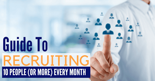 Guide to Recruiting 10 People (Or More) Every Month