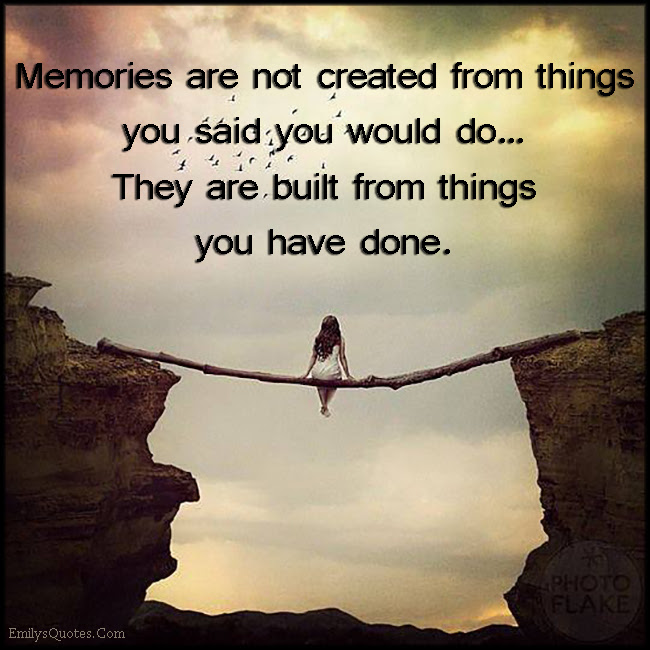 Memories Are Not Created From Things You Said You Would Do They Are