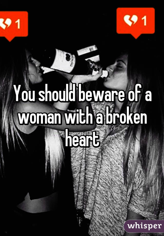 You Should Beware Of A Woman With A Broken Heart