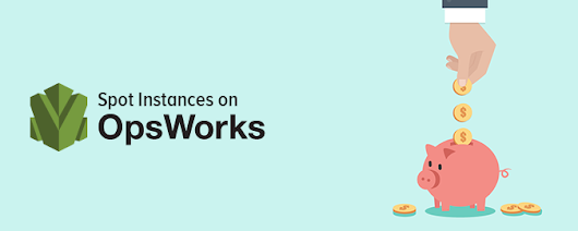 Using OpsWorks? Here's how you can use Spot Instances to save 50% – 70% on AWS costs