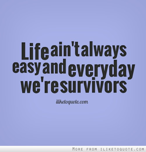 Life Aint Always Easy And Everyday Were Survivors