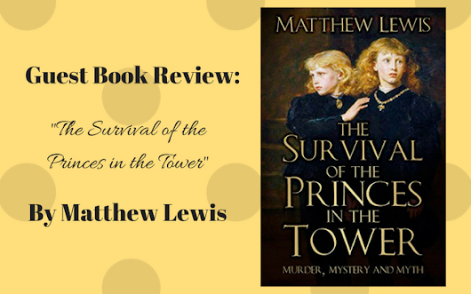 "Guest Book Review: ""The Survival of the Princes in the Tower: Murder, Mystery and Myth"" by Matthew Lewis - Tudors Dynasty"