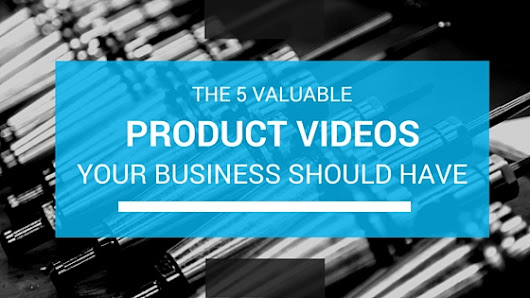 5 Valuable Product Videos Your Business Should Have
