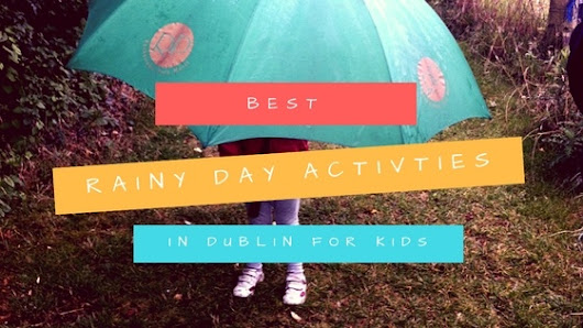 Must have list of the best rainy day activities in Dublin for kids