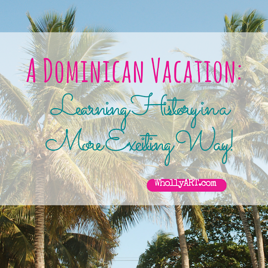A Dominican Vacation: Learning History In A More Exciting Way!