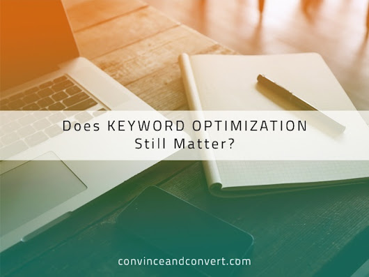 Does Keyword Optimization Still Matter? | Convince and Convert: Social Media Strategy and Content Marketing Strategy