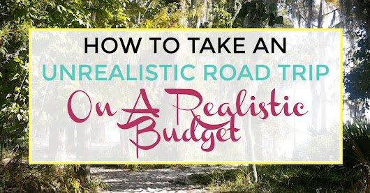 How To Take An Unrealistic Road Trip On A Realistic Budget - ILIKETODABBLE