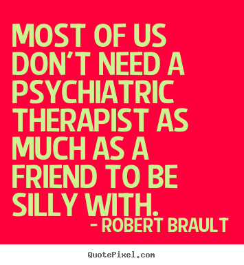Quote About Friendship Most Of Us Dont Need A Psychiatric