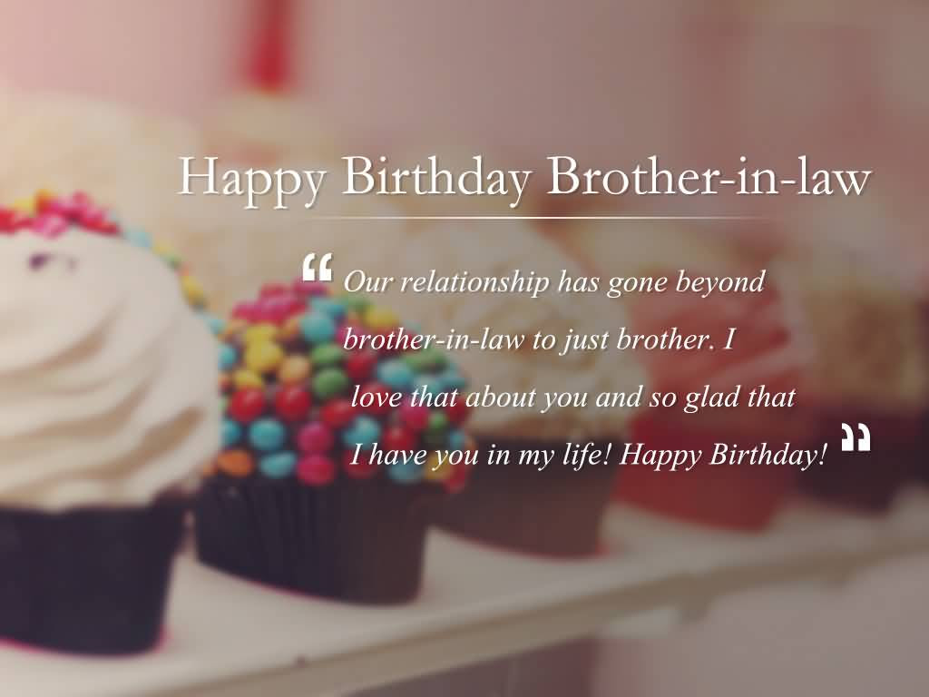 Happy Birthday Brother In Law Our Relationship Has Gone Beyond Brother In Law To Just Brother Nice Wishes