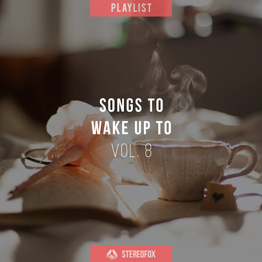 Playlist: Songs To Wake Up To vol. 8 | Stereofox