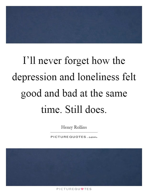 I'll never forget how the depression and loneliness felt ...