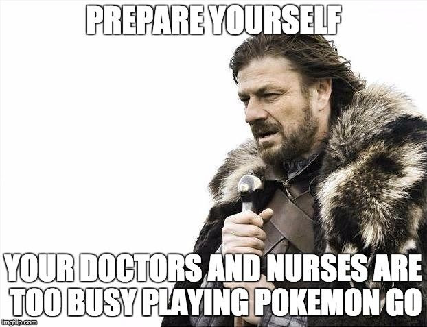 PREPARE YOURSELF.  YOUR DOCTORS AND NURSES ARE TOO BUSY PLAYING POKEMON GO.