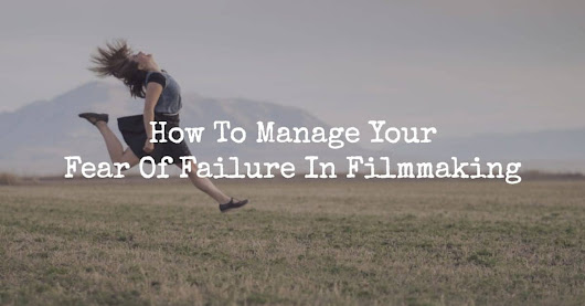 Three Tactics How To Manage Fear Of Failure In Filmmaking