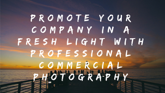 Promote Your Company in a Fresh Light with Professional Commercial Photography