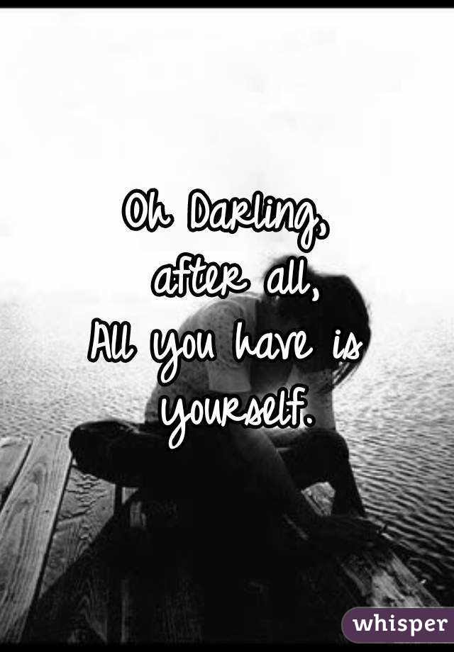 Oh Darling After All All You Have Is Yourself