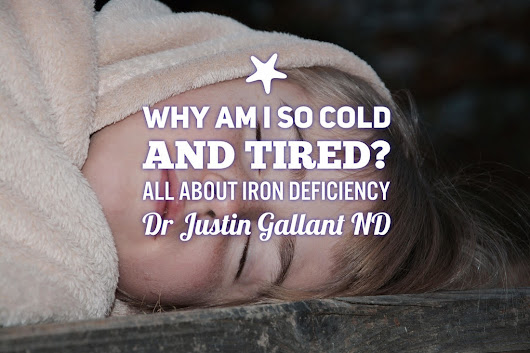 Why am I so cold and tired all the time? All about iron deficiency by Dr Justin Gallant ND - Hamilton Naturopathic Doctor