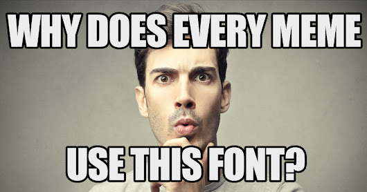 The reason every meme uses that one font