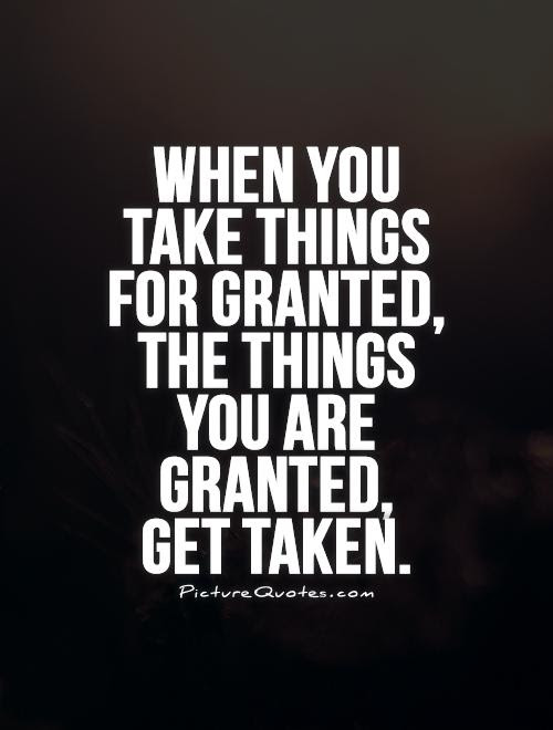 Taken For Granted Quotes Sayings Taken For Granted Picture Quotes