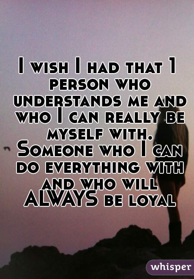 I Wish I Had That 1 Person Who Understands Me And Who I Can Really Be