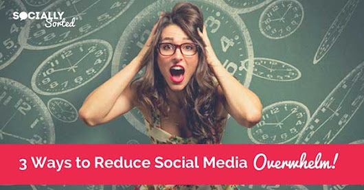 3 Effective Ways to Reduce Social Media Overwhelm - Socially Sorted