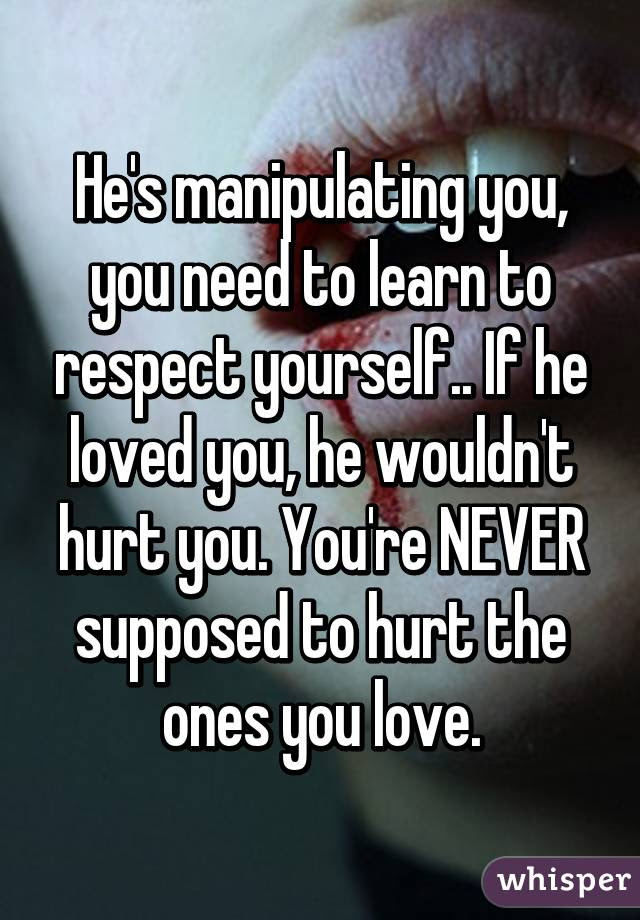 Hes Manipulating You You Need To Learn To Respect Yourself If He