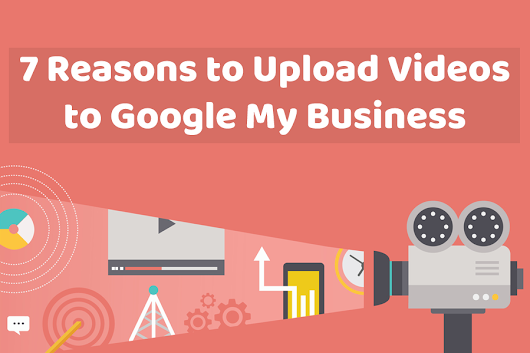 7 Reasons to Upload Videos to Google My Business